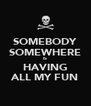 SOMEBODY SOMEWHERE IS HAVING ALL MY FUN - Personalised Poster A4 size