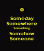 Someday Somewhere Something Somehow Someone - Personalised Poster A4 size