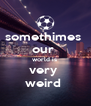 somethimes  our  world is  very  weird  - Personalised Poster A4 size