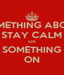 SOMETHING ABOUT STAY CALM OR SOMETHING ON - Personalised Poster A4 size