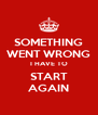 SOMETHING WENT WRONG I HAVE TO START AGAIN - Personalised Poster A4 size