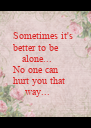 Sometimes it's  better to be    alone... No one can hurt you that     way... - Personalised Poster A4 size