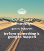 Sometimes  something's got to happen before something is going to happen - Personalised Poster A4 size