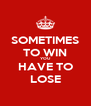 SOMETIMES TO WIN YOU HAVE TO LOSE - Personalised Poster A4 size