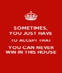 SOMETIMES, YOU JUST HAVE TO ACCEPT THAT YOU CAN NEVER WIN IN THIS HOUSE - Personalised Poster A4 size