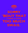 SORRY 'BOUT THAT I HAVE A LITTLE TOO MUCH SWAG. - Personalised Poster A4 size