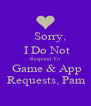 Sorry,     I Do Not     Respond To     Game & App   Requests, Pam - Personalised Poster A4 size