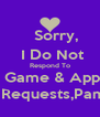 Sorry,     I Do Not     Respond To     Game & App    Requests,Pam - Personalised Poster A4 size