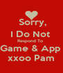 Sorry,   I Do Not   Respond To   Game & App  xxoo Pam - Personalised Poster A4 size