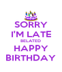 SORRY I'M LATE BELATED HAPPY BIRTHDAY - Personalised Poster A4 size