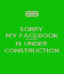 SORRY MY FACEBOOK ACCOUNT IS UNDER CONSTRUCTION - Personalised Poster A4 size
