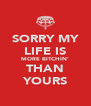 SORRY MY LIFE IS MORE BITCHIN' THAN YOURS - Personalised Poster A4 size