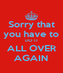 Sorry that you have to DO IT ALL OVER AGAIN - Personalised Poster A4 size