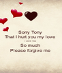 Sorry Tony  That I hurt you my love  I LOVE YOU  So much  Please forgive me  - Personalised Poster A4 size