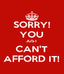 SORRY! YOU JUST CAN'T AFFORD IT! - Personalised Poster A4 size