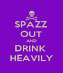 SPAZZ OUT AND DRINK  HEAVILY - Personalised Poster A4 size