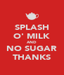 SPLASH O' MILK AND NO SUGAR THANKS - Personalised Poster A4 size