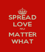 SPREAD LOVE NO MATTER WHAT - Personalised Poster A4 size