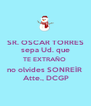 SR. OSCAR TORRES sepa Ud. que TE EXTRAÑO  no olvides SONREÍR   Atte., DCGP - Personalised Poster A4 size