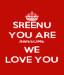 SREENU YOU ARE AWESOME WE LOVE YOU - Personalised Poster A4 size