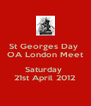 St Georges Day  OA London Meet  Saturday  21st April 2012 - Personalised Poster A4 size