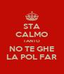 STA CALMO TANTO NO TE GHE LA POL FAR - Personalised Poster A4 size