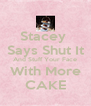 Stacey  Says Shut It And Stuff Your Face With More CAKE - Personalised Poster A4 size