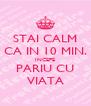 STAI CALM CA IN 10 MIN. INCEPE PARIU CU VIATA - Personalised Poster A4 size