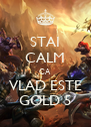 STAI CALM CA VLAD ESTE GOLD 5 - Personalised Poster A4 size