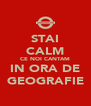 STAI CALM CE NOI CANTAM IN ORA DE GEOGRAFIE - Personalised Poster A4 size