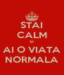 STAI CALM SI AI O VIATA NORMALA - Personalised Poster A4 size