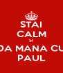 STAI CALM SI DA MANA CU PAUL - Personalised Poster A4 size