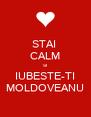 STAI  CALM SI IUBESTE-TI MOLDOVEANU - Personalised Poster A4 size