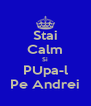 Stai Calm Si PUpa-l Pe Andrei - Personalised Poster A4 size