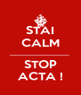 STAI CALM ______________________ STOP ACTA ! - Personalised Poster A4 size