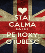STAI CALMA CA TOT PE ROXY O IUBESC - Personalised Poster A4 size