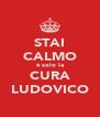 STAI CALMO è solo la CURA LUDOVICO - Personalised Poster A4 size