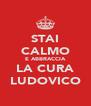 STAI CALMO E ABBRACCIA LA CURA LUDOVICO - Personalised Poster A4 size