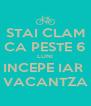 STAI CLAM CA PESTE 6 LUNI INCEPE IAR  VACANTZA - Personalised Poster A4 size
