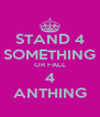 STAND 4 SOMETHING OR FALL 4 ANTHING - Personalised Poster A4 size
