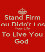 Stand Firm You Didn't Lose Your Life To Live You God  - Personalised Poster A4 size