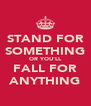 STAND FOR SOMETHING OR YOU'LL FALL FOR ANYTHING - Personalised Poster A4 size