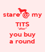 "stare @ my TITS ""after"" you buy a round - Personalised Poster A4 size"