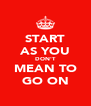 START AS YOU DON'T MEAN TO GO ON - Personalised Poster A4 size