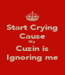 Start Crying Cause My  Cuzin is Ignoring me - Personalised Poster A4 size