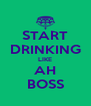 START DRINKING LIKE AH BOSS - Personalised Poster A4 size