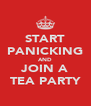 START PANICKING AND JOIN A TEA PARTY - Personalised Poster A4 size