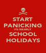 START PANICKING ITS NEARLY SCHOOL HOLIDAYS - Personalised Poster A4 size