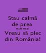 Stau calmă de prea  mult timp! Vreau să plec din România! - Personalised Poster A4 size