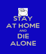 STAY AT HOME AND DIE ALONE - Personalised Poster A4 size
